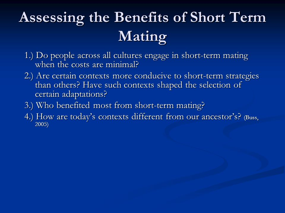 Assessing the Benefits of Short Term Mating 1.) Do people across all cultures engage in short-term mating when the costs are minimal? 2.) Are certain