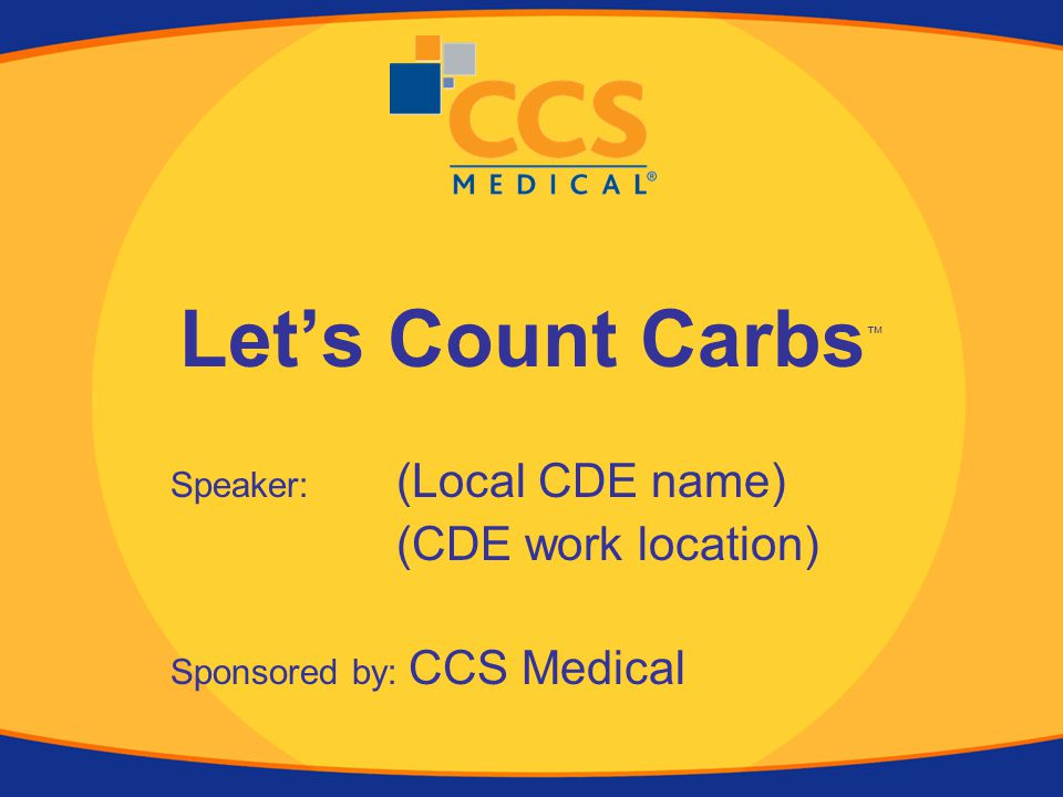 Let's Count Carbs ™ Speaker: (Local CDE name) (CDE work location) Sponsored by: CCS Medical