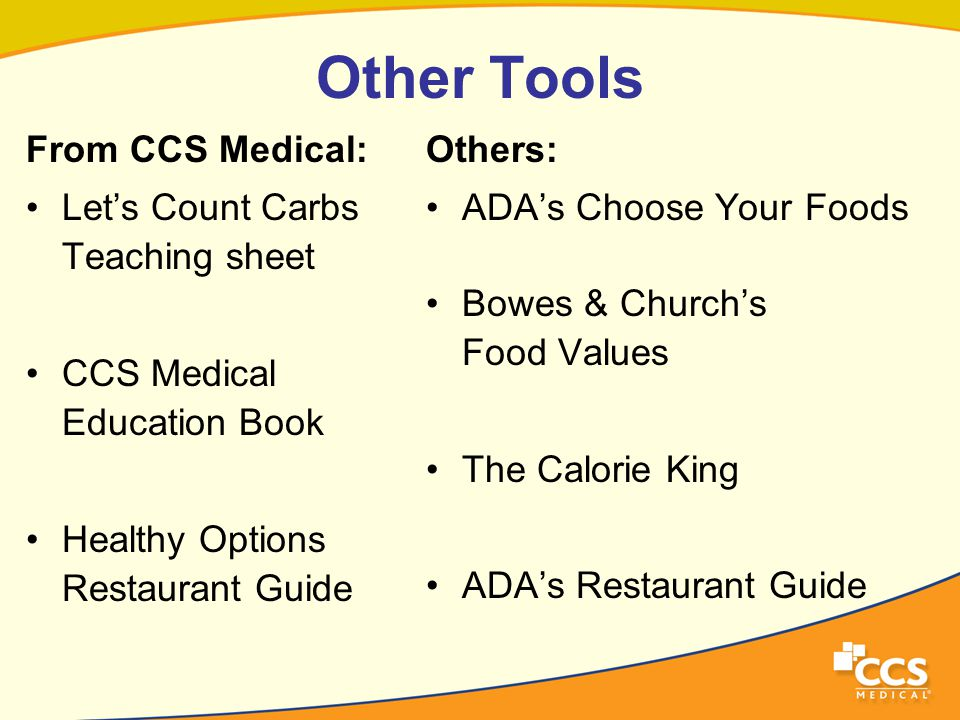 Other Tools From CCS Medical: Let's Count Carbs Teaching sheet CCS Medical Education Book Healthy Options Restaurant Guide Others: ADA's Choose Your Foods Bowes & Church's Food Values The Calorie King ADA's Restaurant Guide