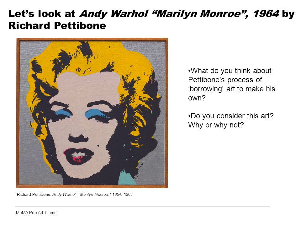 Let's look at Andy Warhol Marilyn Monroe , 1964 by Richard Pettibone What do you think about Pettibone's process of 'borrowing' art to make his own.