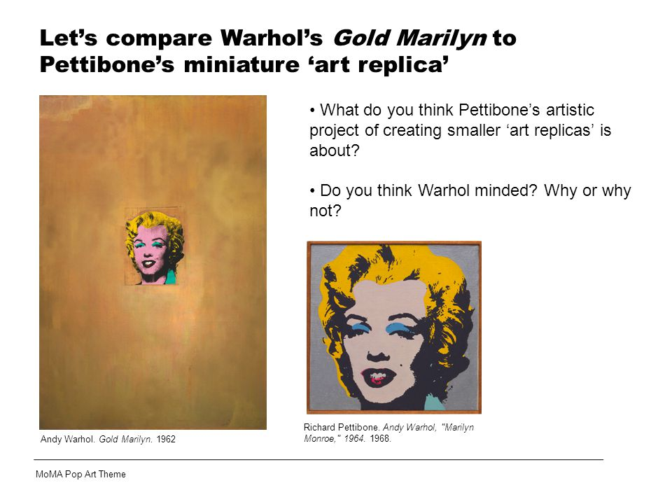 Let's compare Warhol's Gold Marilyn to Pettibone's miniature 'art replica' What do you think Pettibone's artistic project of creating smaller 'art replicas' is about.