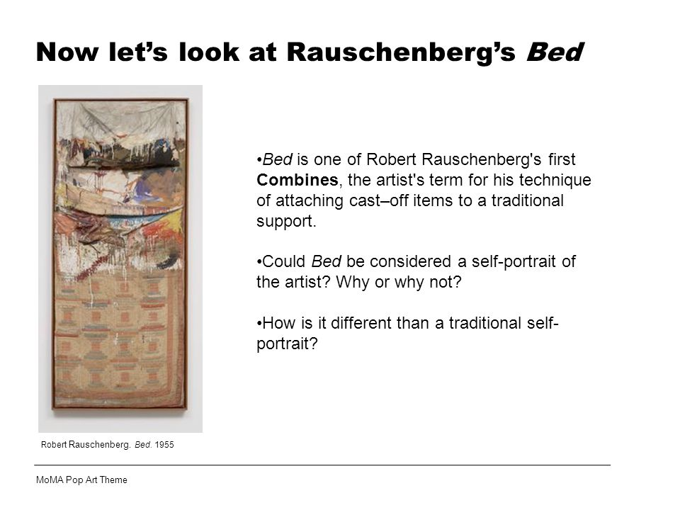 Robert Rauschenberg. Bed. 1955 Bed is one of Robert Rauschenberg's first Combines, the artist's term for his technique of attaching cast–off items to