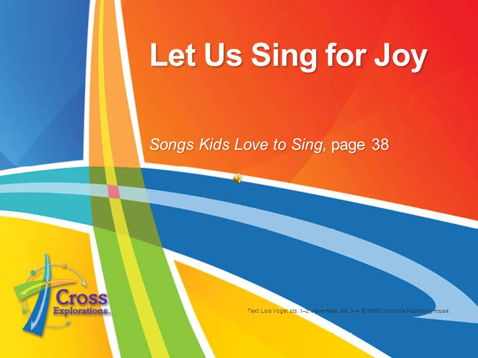 Let Us Sing for Joy Text: Lois Vogel, sts. 1–2; Jane Haas, sts.