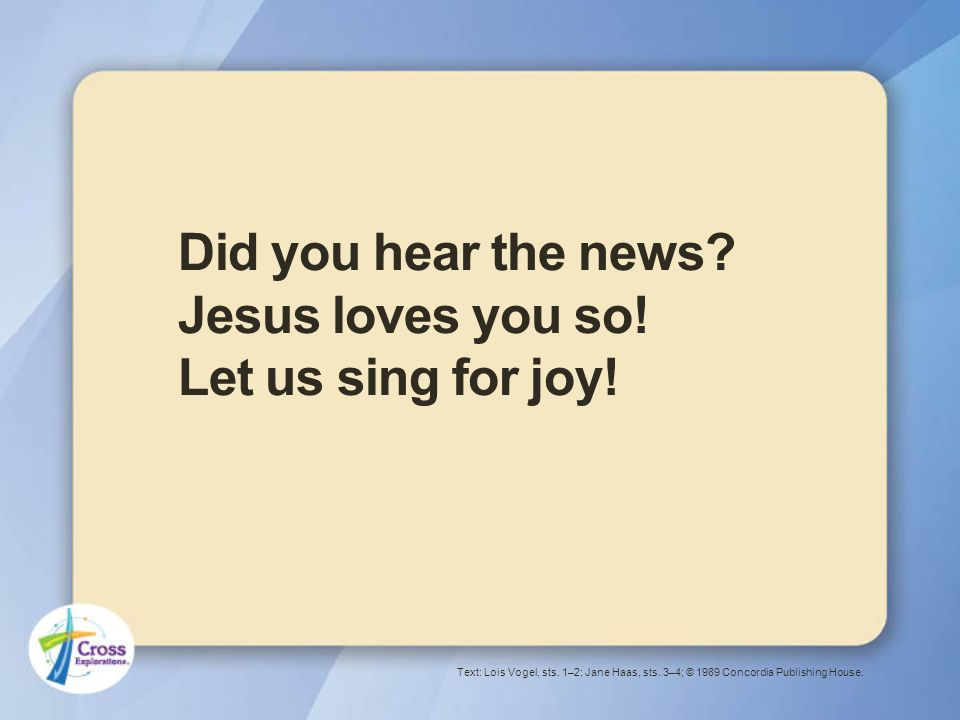 Did you hear the news. Jesus loves you so. Let us sing for joy.