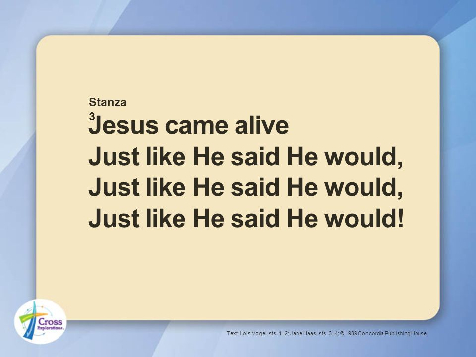 Jesus came alive Just like He said He would, Just like He said He would, Just like He said He would.