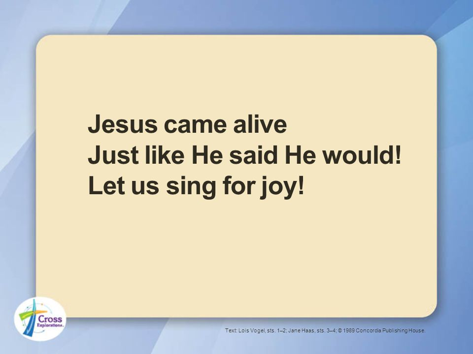 Jesus came alive Just like He said He would. Let us sing for joy.