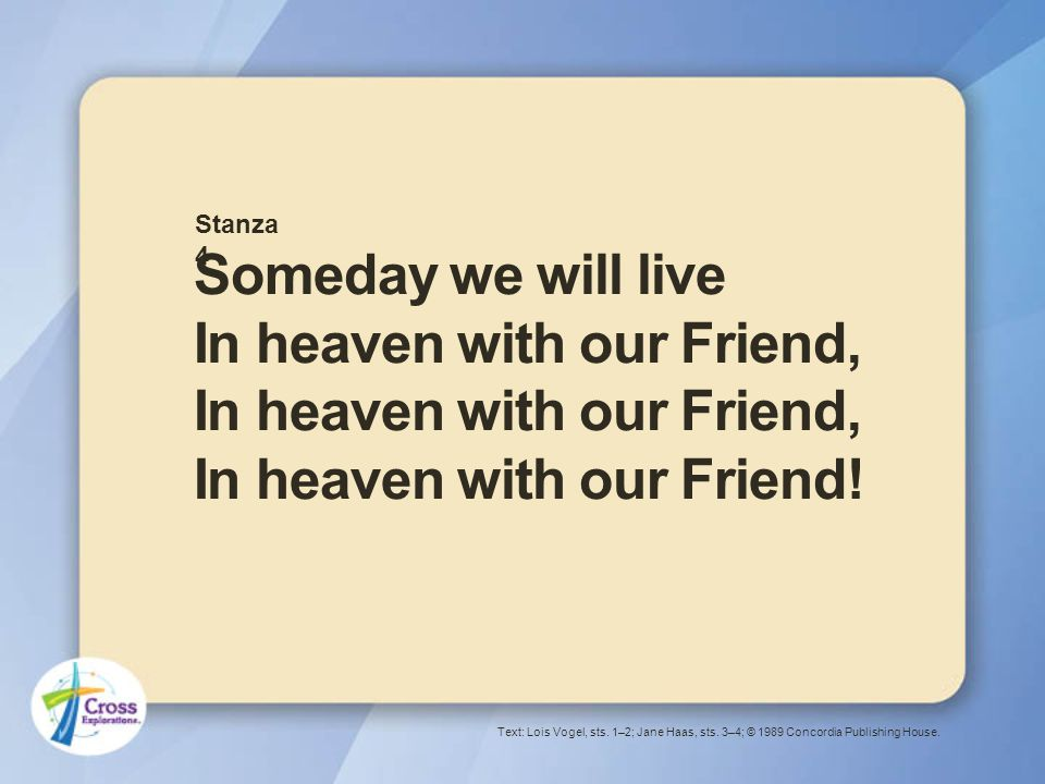 Someday we will live In heaven with our Friend, In heaven with our Friend, In heaven with our Friend.