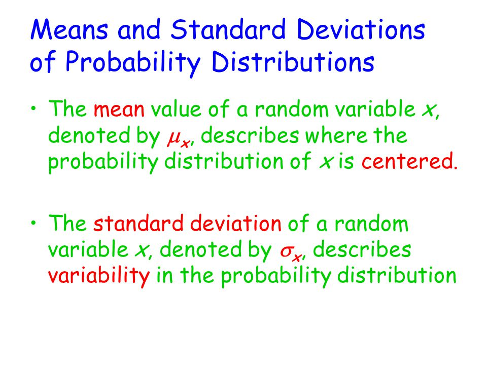 Means and Standard Deviations of Probability Distributions The mean value of a random variable x, denoted by  x, describes where the probability distribution of x is centered.