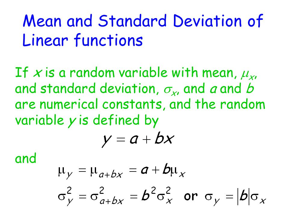Mean and Standard Deviation of Linear functions If x is a random variable with mean,  x, and standard deviation,  x, and a and b are numerical constants, and the random variable y is defined by and