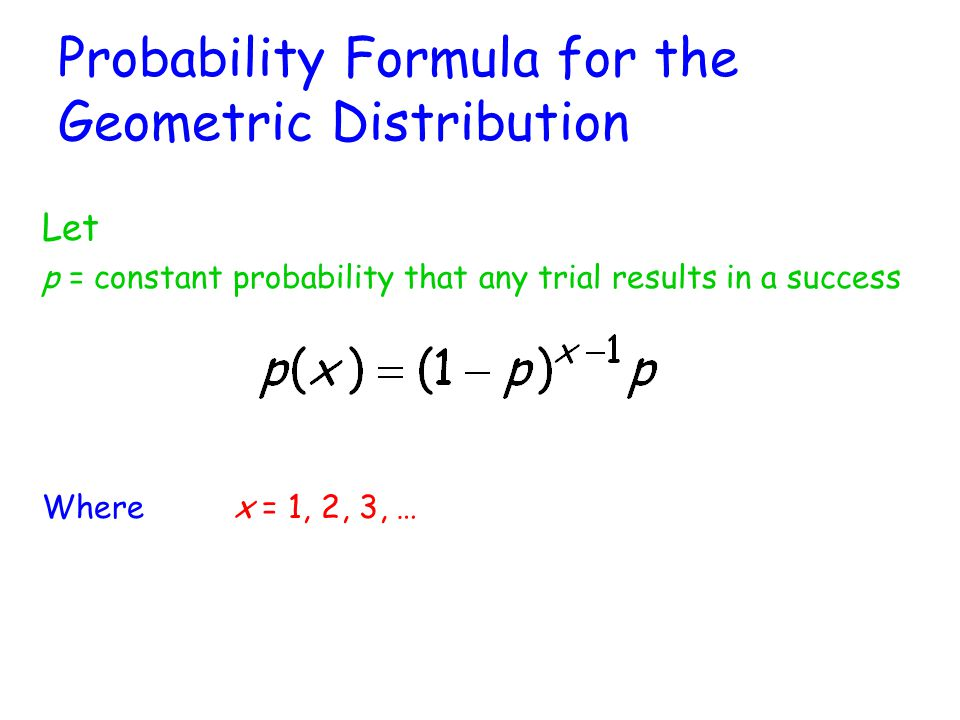 Probability Formula for the Geometric Distribution Let p = constant probability that any trial results in a success Where x = 1, 2, 3, …
