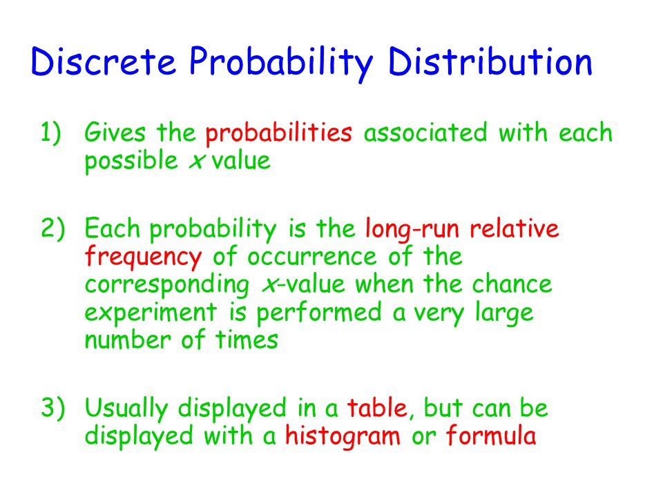 Discrete Probability Distribution 1)Gives the probabilities associated with each possible x value 2)Each probability is the long-run relative frequency of occurrence of the corresponding x-value when the chance experiment is performed a very large number of times 3)Usually displayed in a table, but can be displayed with a histogram or formula