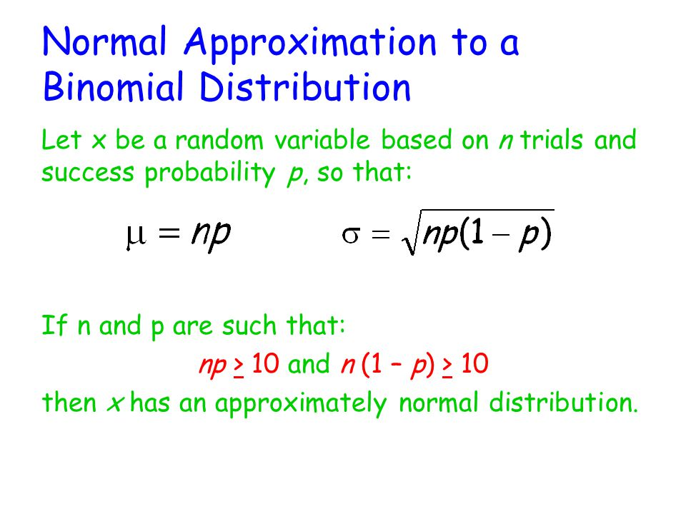 Normal Approximation to a Binomial Distribution Let x be a random variable based on n trials and success probability p, so that: If n and p are such that: np > 10 and n (1 – p) > 10 then x has an approximately normal distribution.