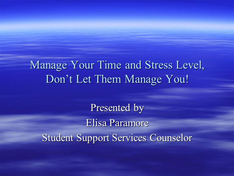 Manage Your Time and Stress Level, Don't Let Them Manage You.