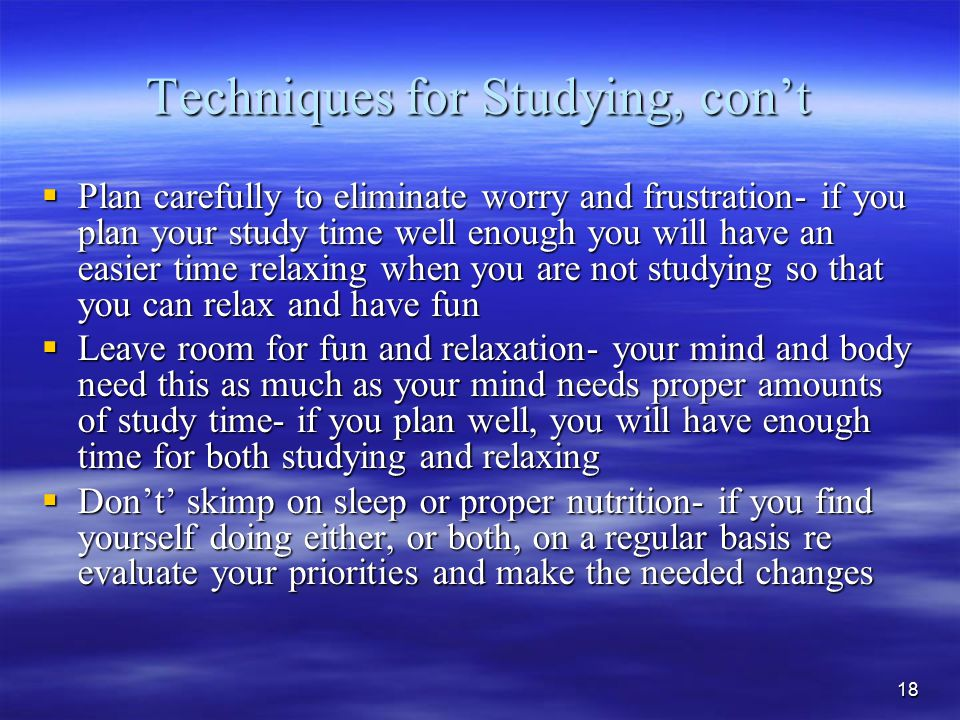 18 Techniques for Studying, con't  Plan carefully to eliminate worry and frustration- if you plan your study time well enough you will have an easier time relaxing when you are not studying so that you can relax and have fun  Leave room for fun and relaxation- your mind and body need this as much as your mind needs proper amounts of study time- if you plan well, you will have enough time for both studying and relaxing  Don't' skimp on sleep or proper nutrition- if you find yourself doing either, or both, on a regular basis re evaluate your priorities and make the needed changes