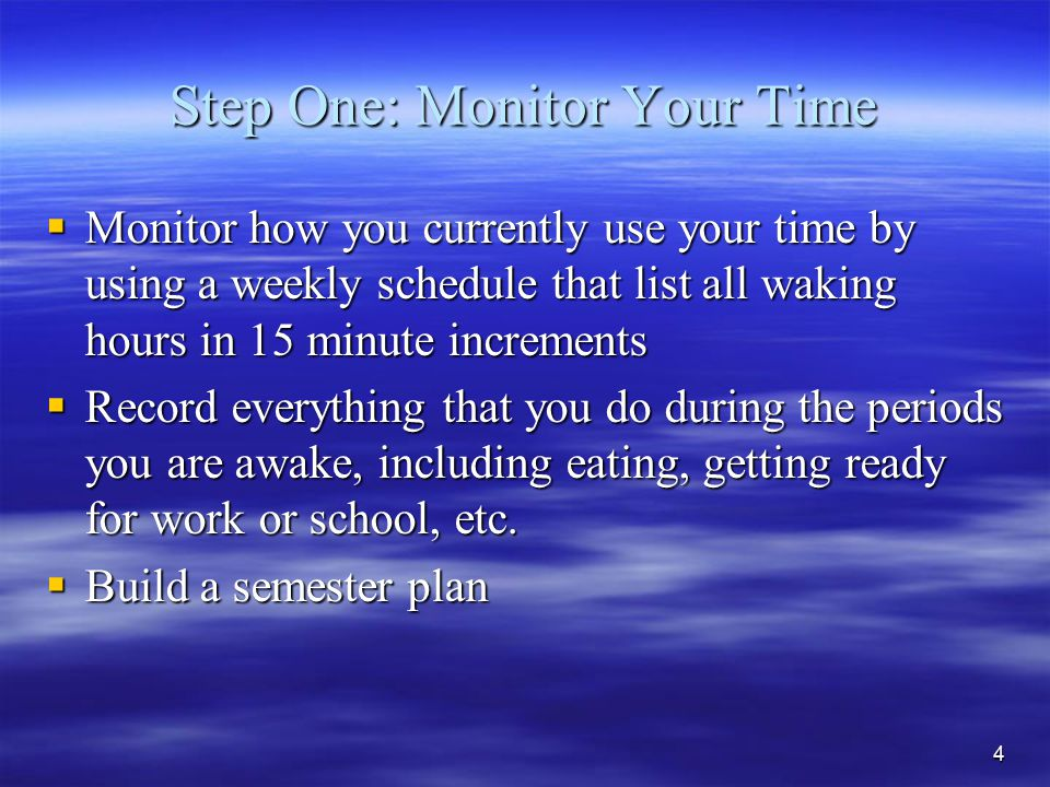 4 Step One: Monitor Your Time  Monitor how you currently use your time by using a weekly schedule that list all waking hours in 15 minute increments  Record everything that you do during the periods you are awake, including eating, getting ready for work or school, etc.