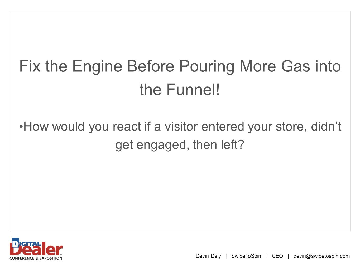 Fix the Engine Before Pouring More Gas into the Funnel! How would you react if a visitor entered your store, didn't get engaged, then left? Devin Daly