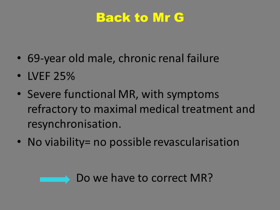 Back to Mr G 69-year old male, chronic renal failure LVEF 25% Severe functional MR, with symptoms refractory to maximal medical treatment and resynchr