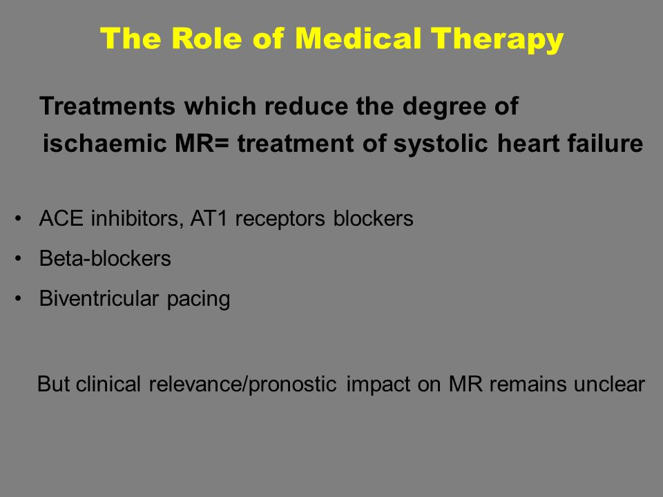 The Role of Medical Therapy Treatments which reduce the degree of ischaemic MR= treatment of systolic heart failure ACE inhibitors, AT1 receptors bloc