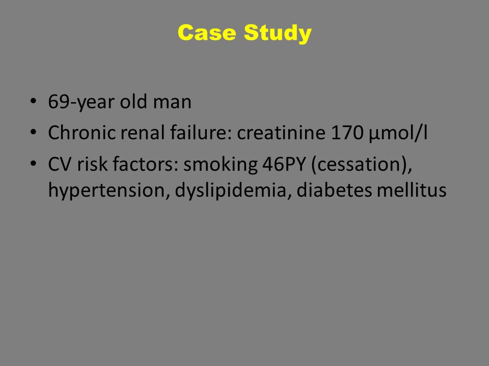 Case Study 69-year old man Chronic renal failure: creatinine 170 µmol/l CV risk factors: smoking 46PY (cessation), hypertension, dyslipidemia, diabetes mellitus
