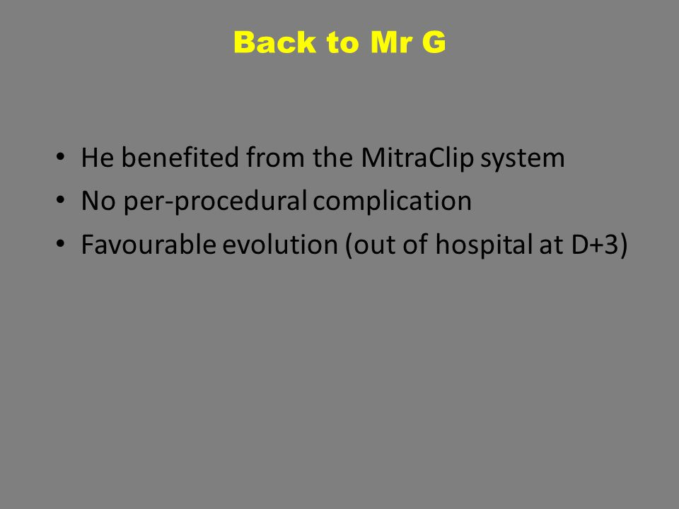 Back to Mr G He benefited from the MitraClip system No per-procedural complication Favourable evolution (out of hospital at D+3)