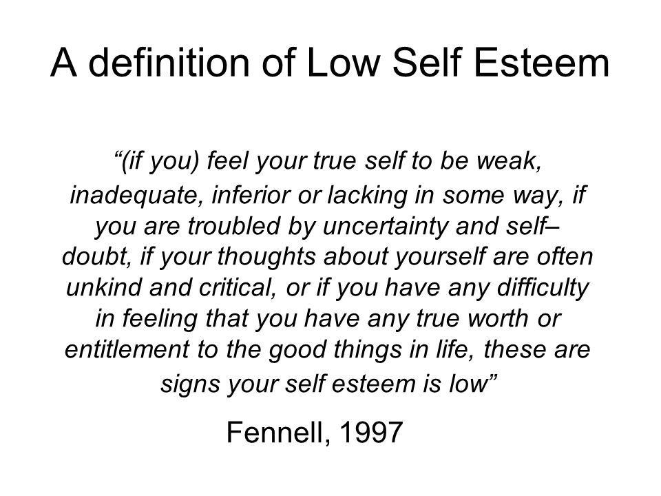 "A definition of Low Self Esteem ""(if you) feel your true self to be weak, inadequate, inferior or lacking in some way, if you are troubled by uncertai"