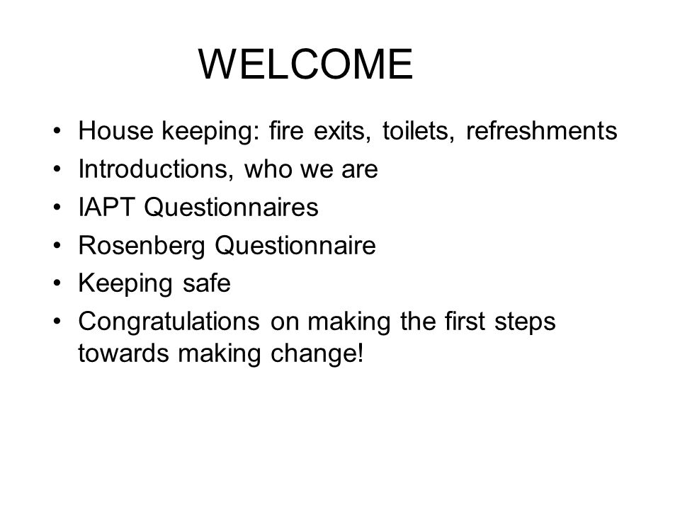 WELCOME House keeping: fire exits, toilets, refreshments Introductions, who we are IAPT Questionnaires Rosenberg Questionnaire Keeping safe Congratula