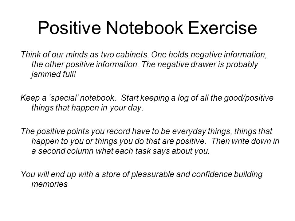Positive Notebook Exercise Think of our minds as two cabinets. One holds negative information, the other positive information. The negative drawer is