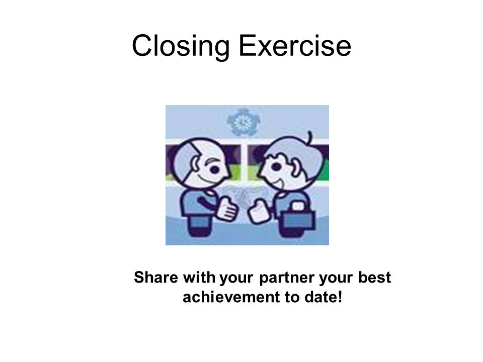 Closing Exercise Share with your partner your best achievement to date!