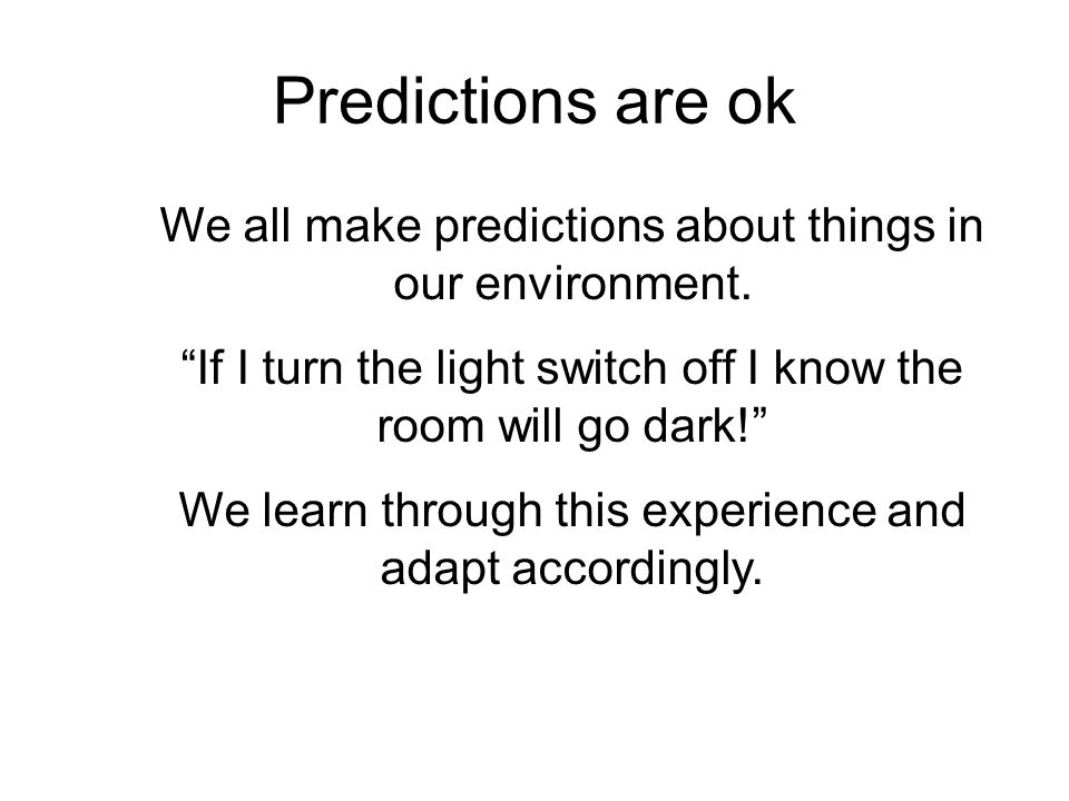 "Predictions are ok We all make predictions about things in our environment. ""If I turn the light switch off I know the room will go dark!"" We learn th"