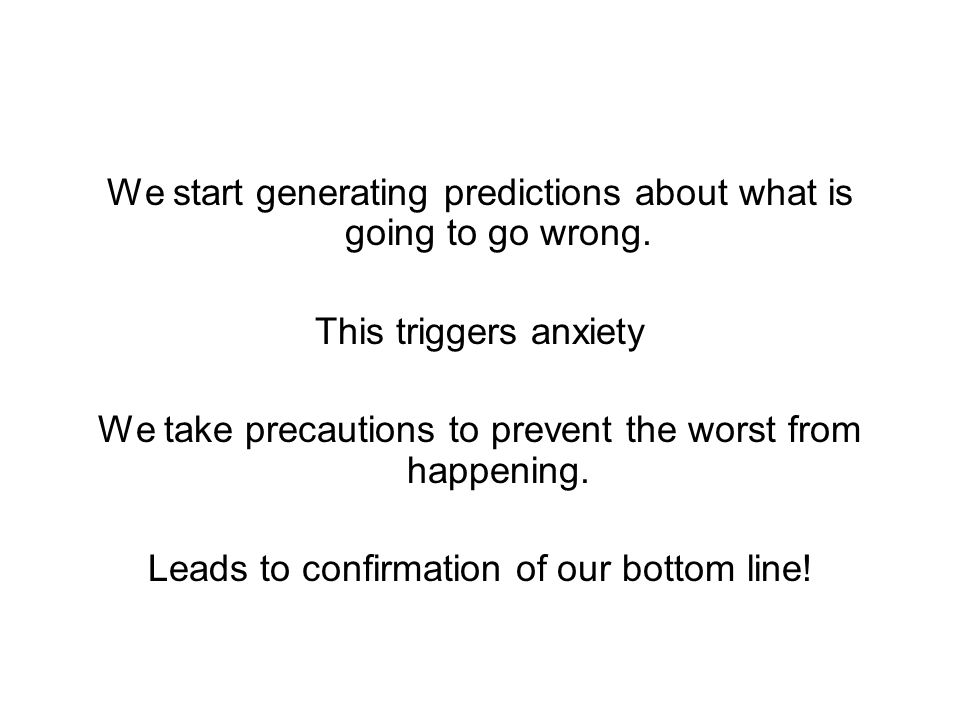 We start generating predictions about what is going to go wrong. This triggers anxiety We take precautions to prevent the worst from happening. Leads