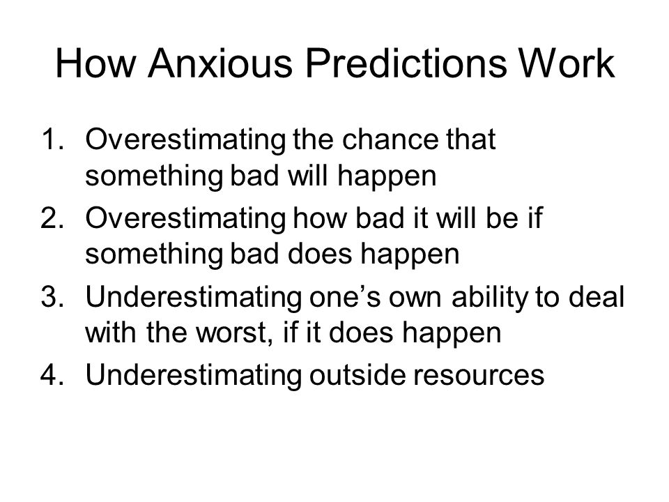 How Anxious Predictions Work 1.Overestimating the chance that something bad will happen 2.Overestimating how bad it will be if something bad does happ