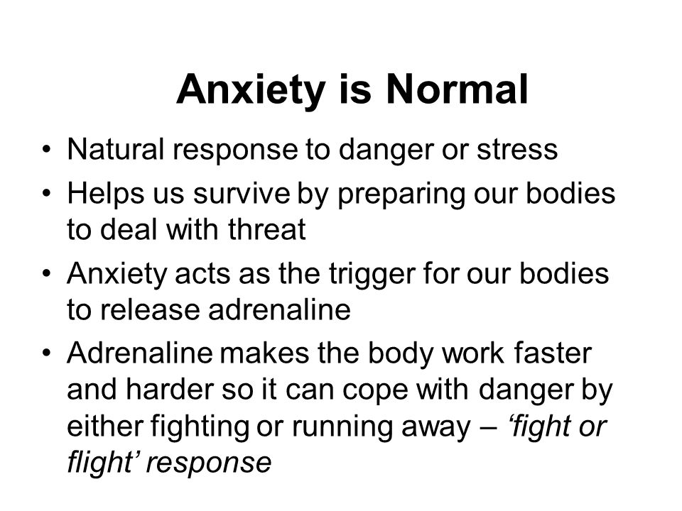 Anxiety is Normal Natural response to danger or stress Helps us survive by preparing our bodies to deal with threat Anxiety acts as the trigger for ou