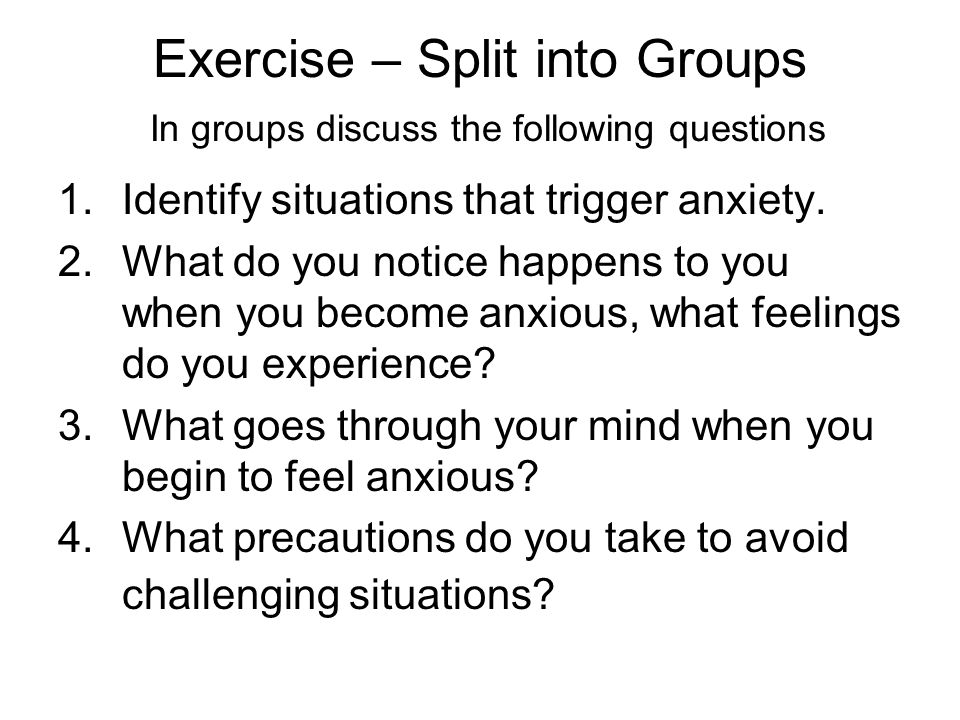 Exercise – Split into Groups In groups discuss the following questions 1.Identify situations that trigger anxiety. 2.What do you notice happens to you