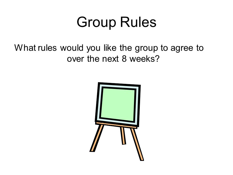 Group Rules What rules would you like the group to agree to over the next 8 weeks?