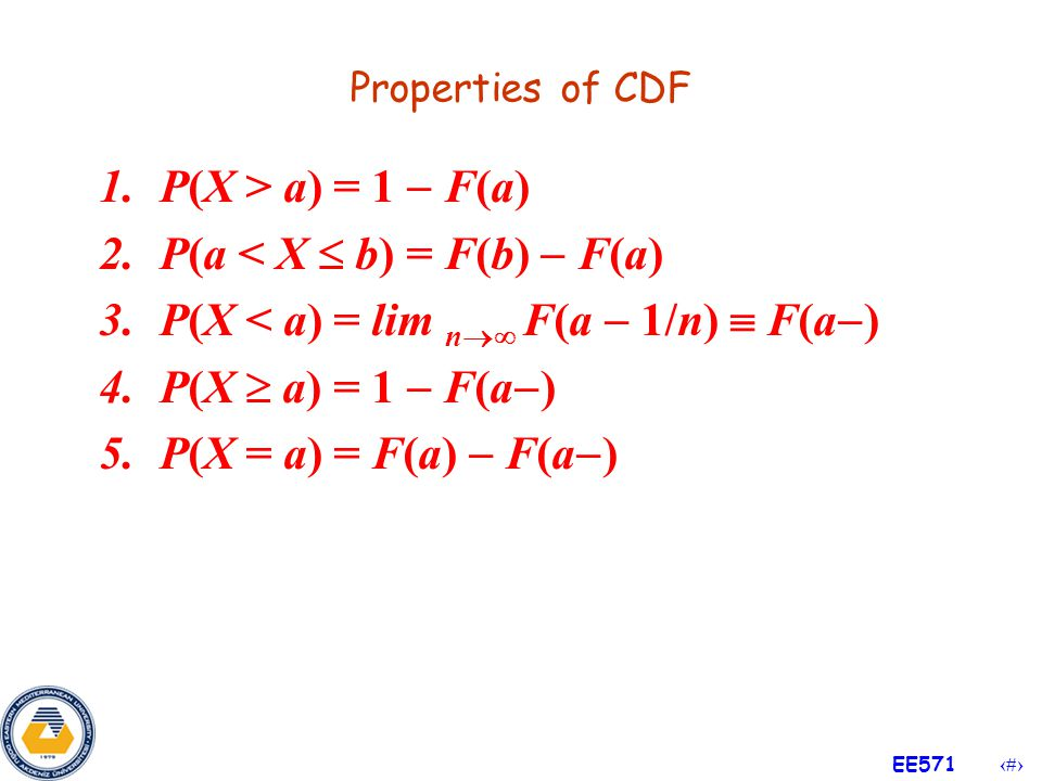 13 EE571 4.2 Distribution Functions Definition If X is a random variable, then the function F defined on ( ,  ) by F(t)=P(X  t) is called the distribution function or cumulative distribution function (CDF) of X.