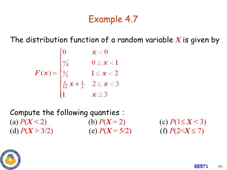 14 EE571 Properties of CDF 1.P(X > a) = 1  F(a) 2.P(a < X  b) = F(b)  F(a) 3.P(X < a) = lim n  F(a  1/n)  F(a  ) 4.P(X  a) = 1  F(a  ) 5.P(X = a) = F(a)  F(a  )