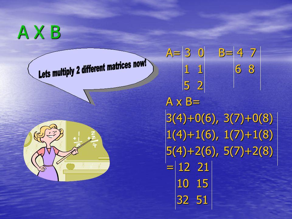 A X B A= 3 0 B= 4 7 1 1 6 8 1 1 6 8 5 2 5 2 A x B= 3(4)+0(6), 3(7)+0(8) 1(4)+1(6), 1(7)+1(8) 5(4)+2(6), 5(7)+2(8) = 12 21 10 15 10 15 32 51 32 51