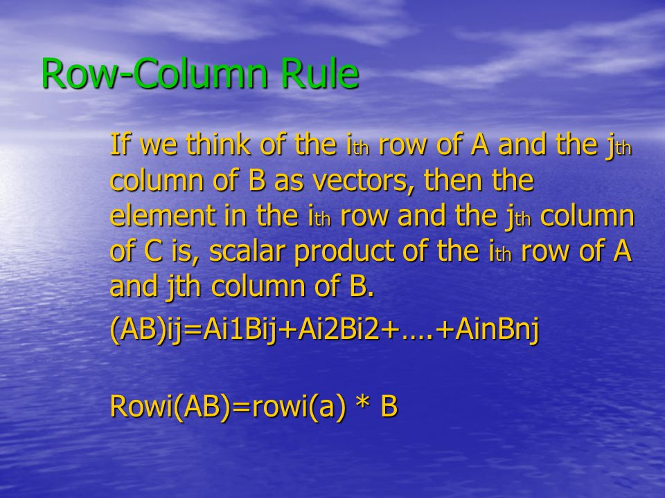 Row-Column Rule If we think of the i th row of A and the j th column of B as vectors, then the element in the i th row and the j th column of C is, scalar product of the i th row of A and jth column of B.