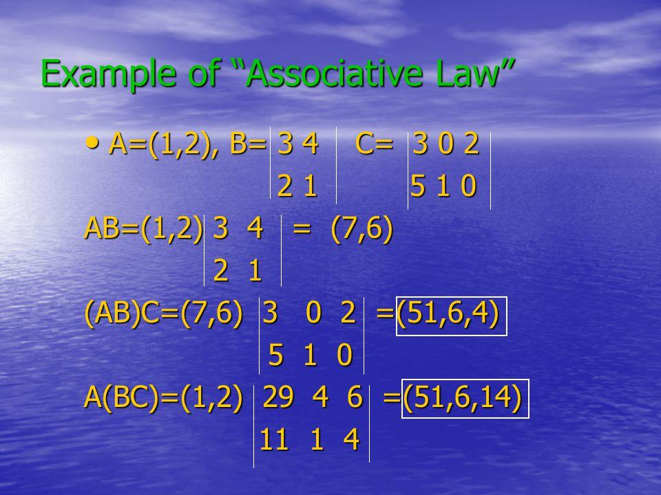 Example of Associative Law A=(1,2), B= 3 4 C= 3 0 2 A=(1,2), B= 3 4 C= 3 0 2 2 1 5 1 0 2 1 5 1 0 AB=(1,2) 3 4 = (7,6) 2 1 2 1 (AB)C=(7,6) 3 0 2 =(51,6,4) 5 1 0 5 1 0 A(BC)=(1,2) 29 4 6 =(51,6,14) 11 1 4 11 1 4