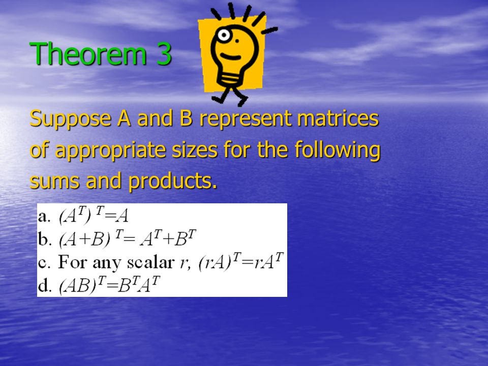 Theorem 3 Suppose A and B represent matrices of appropriate sizes for the following sums and products.