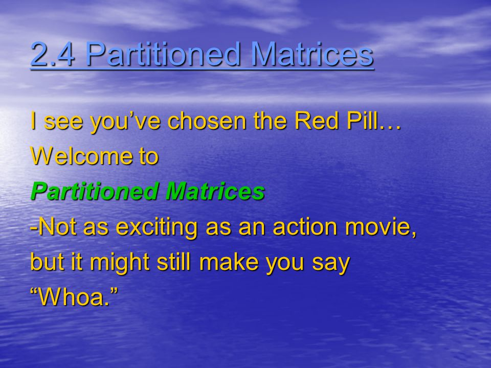 2.4 Partitioned Matrices I see you've chosen the Red Pill… Welcome to Partitioned Matrices -Not as exciting as an action movie, but it might still make you say Whoa.