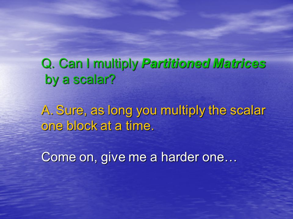 Q. Can I multiply Partitioned Matrices by a scalar.