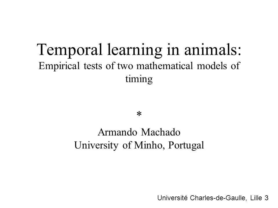 Temporal learning in animals: Empirical tests of two mathematical models of timing * Armando Machado University of Minho, Portugal Université Charles-