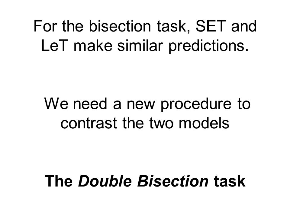 For the bisection task, SET and LeT make similar predictions. We need a new procedure to contrast the two models The Double Bisection task