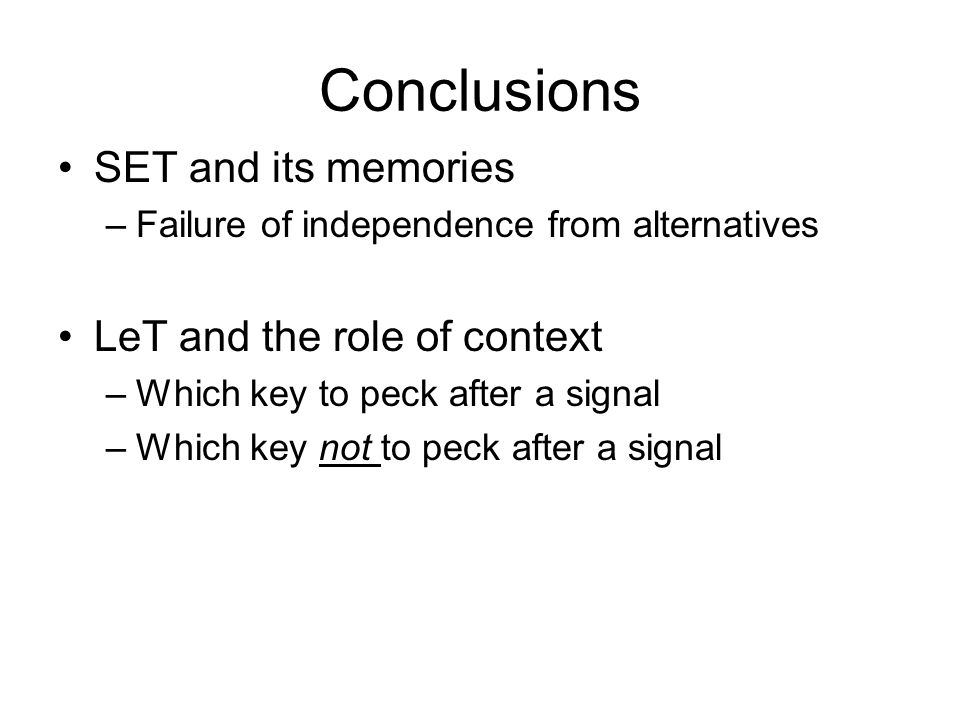 Conclusions SET and its memories –Failure of independence from alternatives LeT and the role of context –Which key to peck after a signal –Which key n