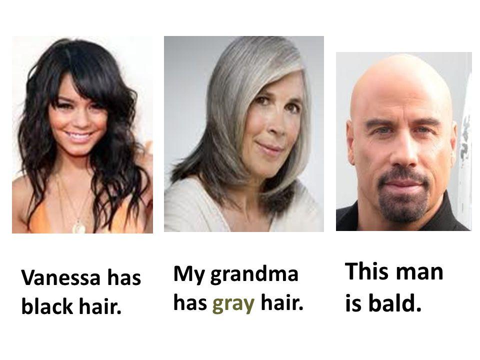 Vanessa has black hair. My grandma has gray hair. This man is bald.