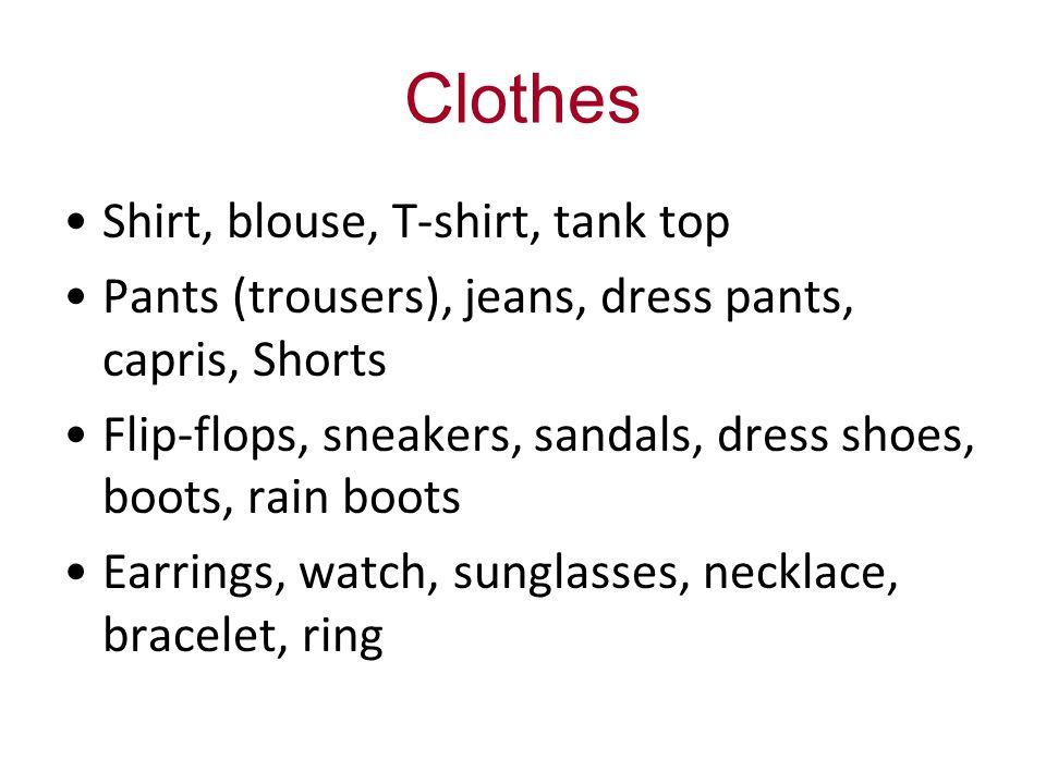 Clothes Shirt, blouse, T-shirt, tank top Pants (trousers), jeans, dress pants, capris, Shorts Flip-flops, sneakers, sandals, dress shoes, boots, rain boots Earrings, watch, sunglasses, necklace, bracelet, ring