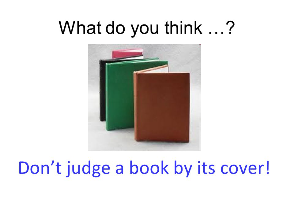 What do you think …? Don't judge a book by its cover!