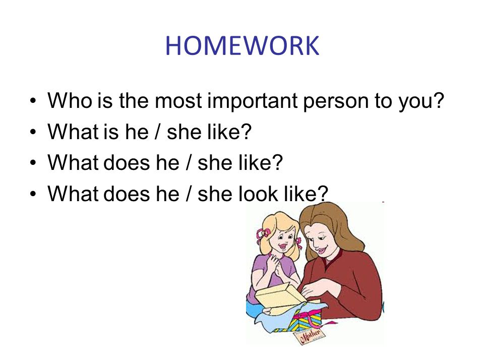 HOMEWORK Who is the most important person to you? What is he / she like? What does he / she like? What does he / she look like?