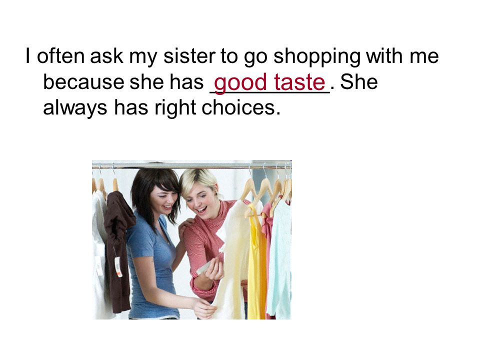 I often ask my sister to go shopping with me because she has __________. She always has right choices. good taste